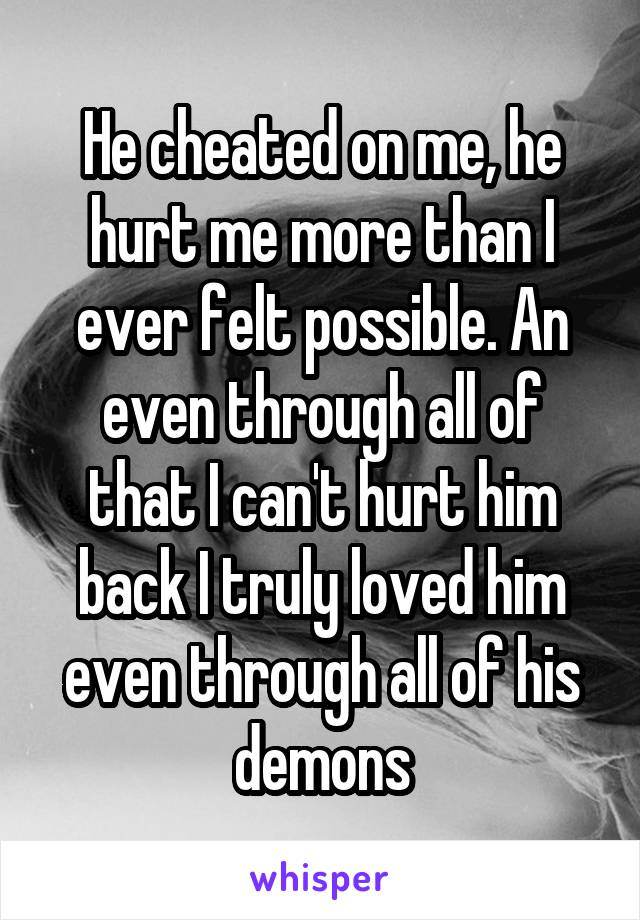 He cheated on me, he hurt me more than I ever felt possible. An even through all of that I can't hurt him back I truly loved him even through all of his demons