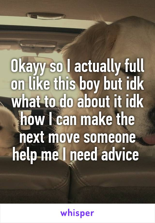 Okayy so I actually full on like this boy but idk what to do about it idk how I can make the next move someone help me I need advice