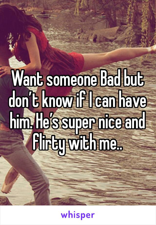 Want someone Bad but don't know if I can have him. He's super nice and flirty with me..