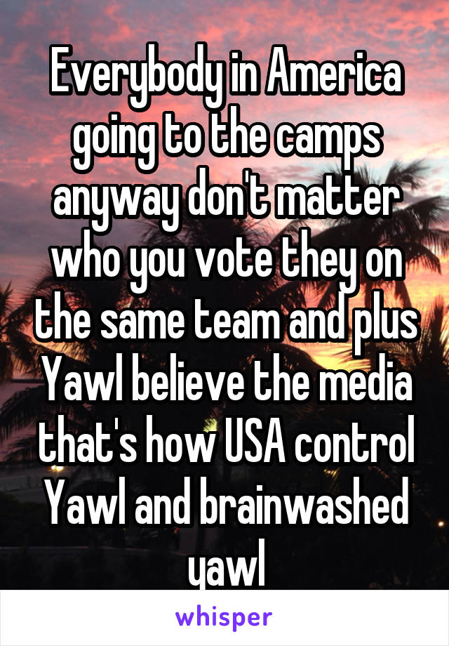 Everybody in America going to the camps anyway don't matter who you vote they on the same team and plus Yawl believe the media that's how USA control Yawl and brainwashed yawl