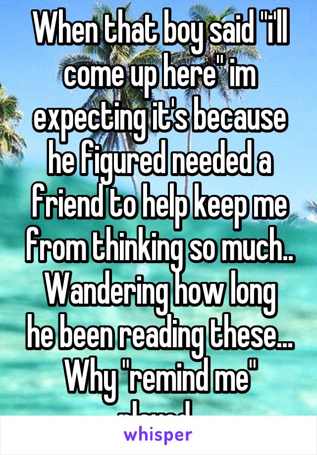 """When that boy said """"i'll come up here"""" im expecting it's because he figured needed a friend to help keep me from thinking so much.. Wandering how long he been reading these... Why """"remind me"""" played.."""