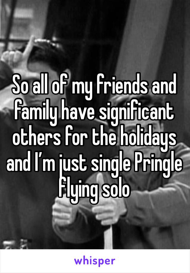 So all of my friends and family have significant others for the holidays and I'm just single Pringle flying solo