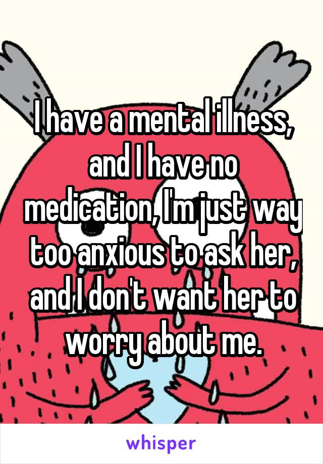 I have a mental illness, and I have no medication, I'm just way too anxious to ask her, and I don't want her to worry about me.