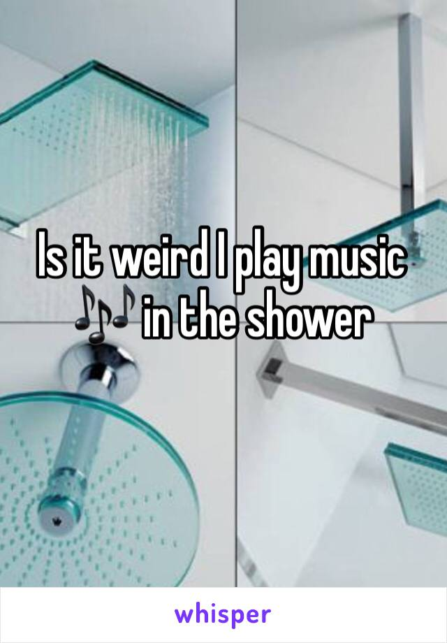 Is it weird I play music 🎶 in the shower