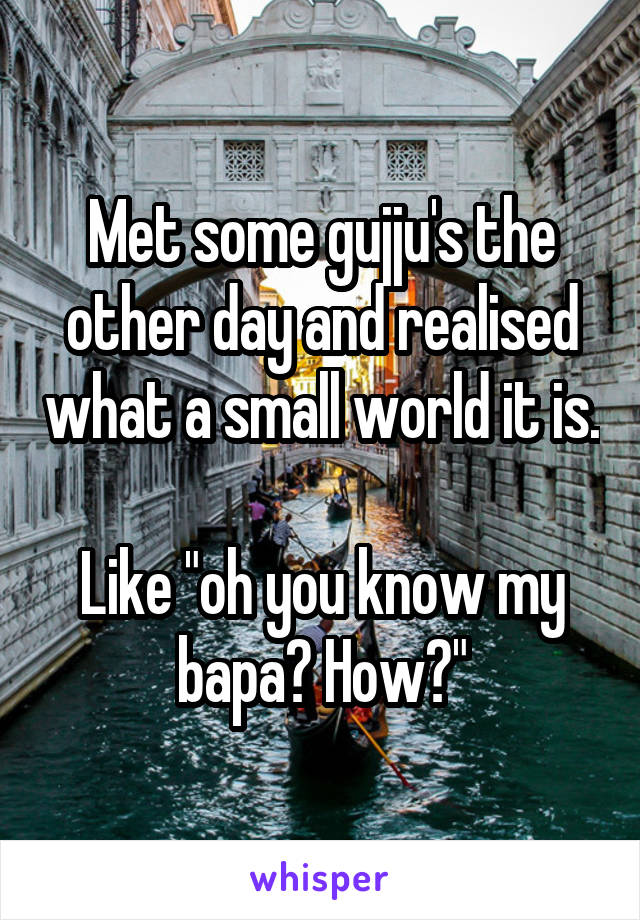 "Met some gujju's the other day and realised what a small world it is.  Like ""oh you know my bapa? How?"""