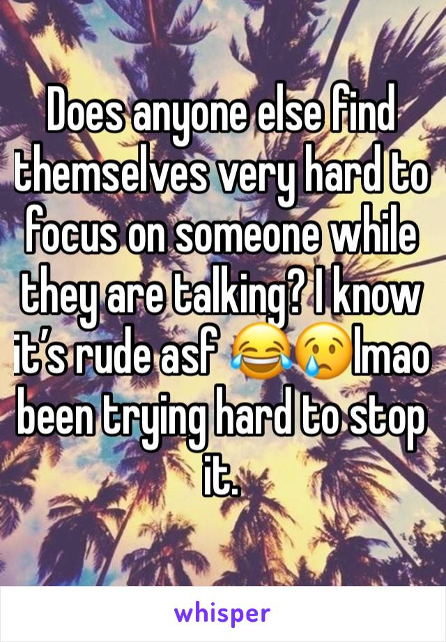 Does anyone else find themselves very hard to focus on someone while they are talking? I know it's rude asf 😂😢lmao been trying hard to stop it.
