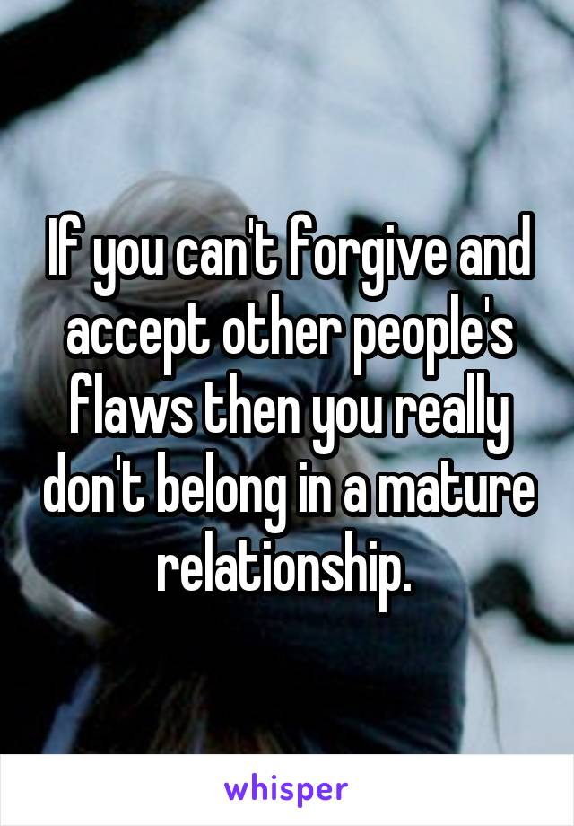 If you can't forgive and accept other people's flaws then you really don't belong in a mature relationship.