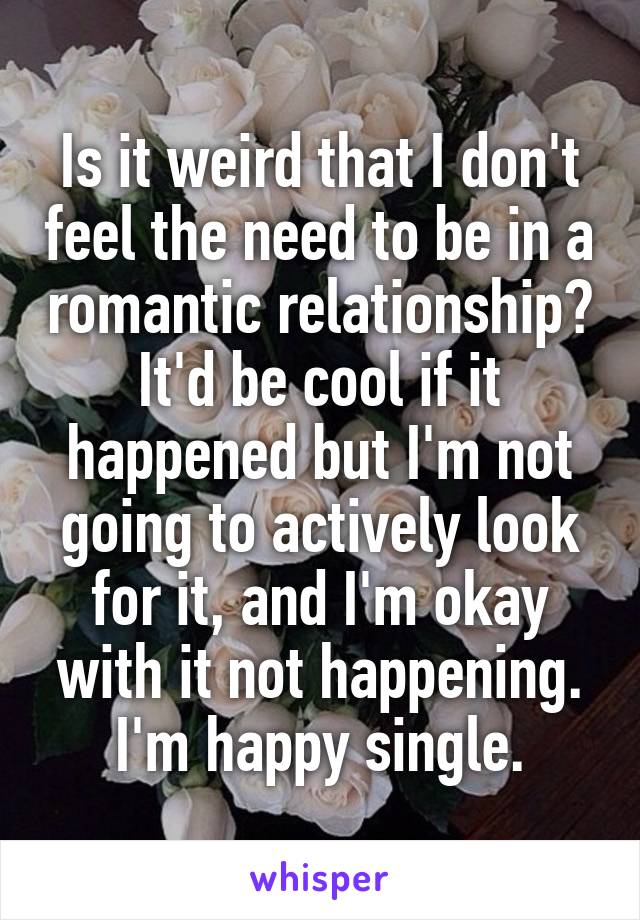 Is it weird that I don't feel the need to be in a romantic relationship? It'd be cool if it happened but I'm not going to actively look for it, and I'm okay with it not happening. I'm happy single.