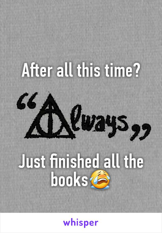 After all this time?     Just finished all the books😭