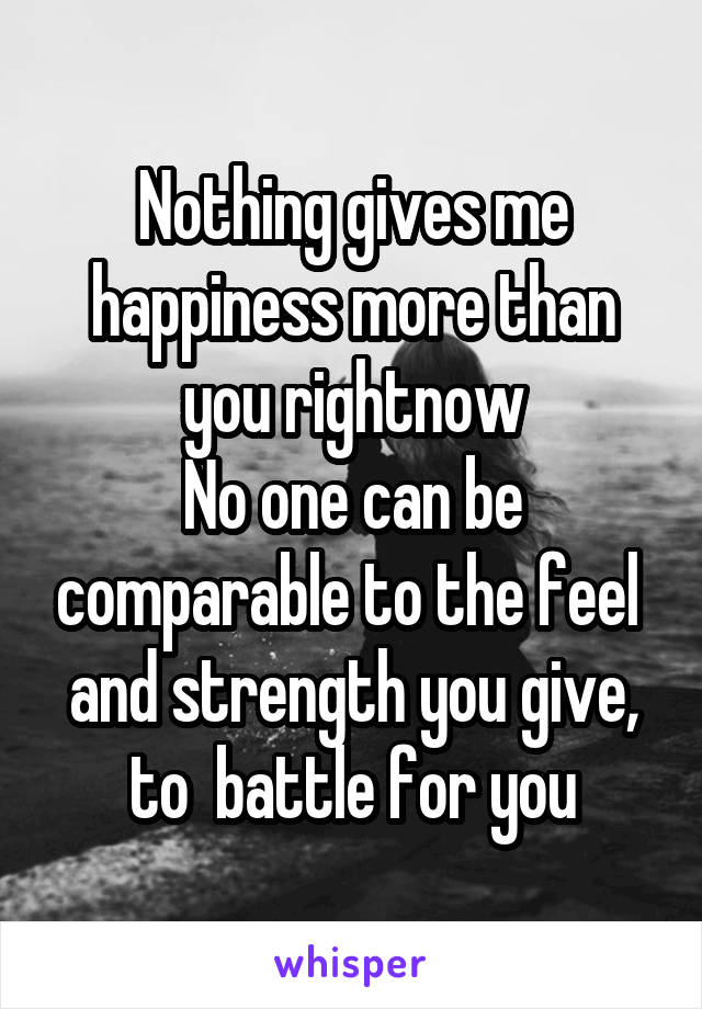 Nothing gives me happiness more than you rightnow No one can be comparable to the feel  and strength you give, to  battle for you