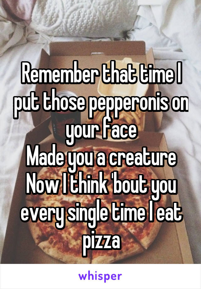 Remember that time I put those pepperonis on your face Made you a creature Now I think 'bout you every single time I eat pizza