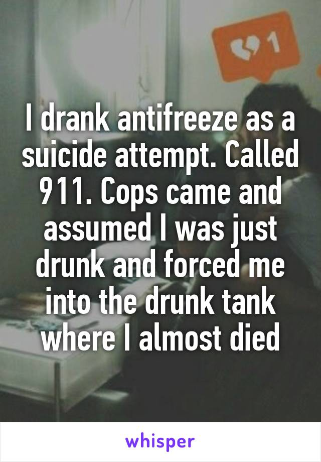 I drank antifreeze as a suicide attempt. Called 911. Cops came and assumed I was just drunk and forced me into the drunk tank where I almost died