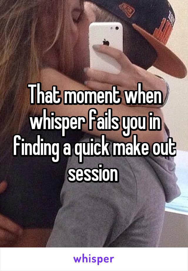 That moment when whisper fails you in finding a quick make out session