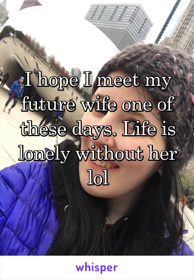 I hope I meet my future wife one of these days. Life is lonely without her lol