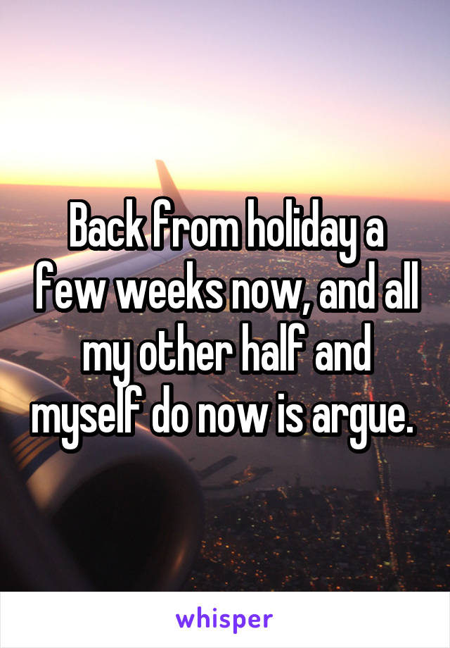 Back from holiday a few weeks now, and all my other half and myself do now is argue.
