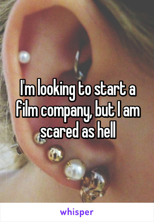 I'm looking to start a film company, but I am scared as hell