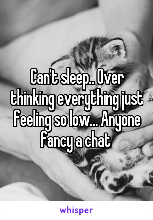 Can't sleep.. Over thinking everything just feeling so low... Anyone fancy a chat