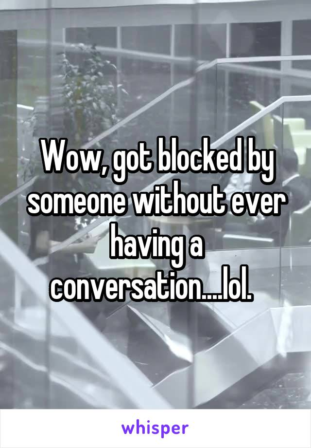 Wow, got blocked by someone without ever having a conversation....lol.