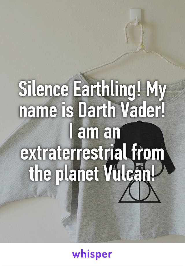 Silence Earthling! My name is Darth Vader!  I am an extraterrestrial from the planet Vulcan!