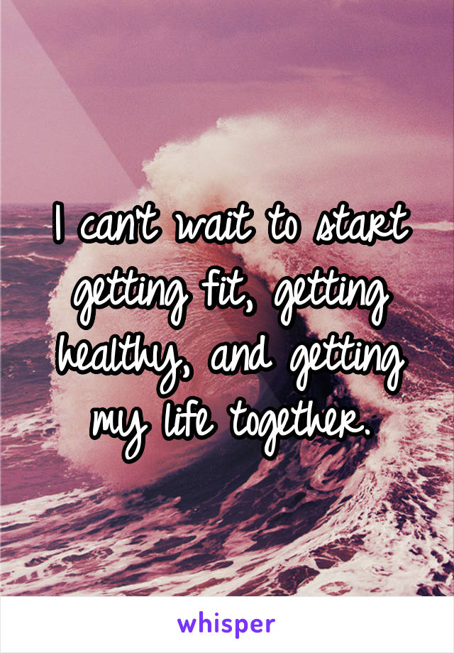 I can't wait to start getting fit, getting healthy, and getting my life together.