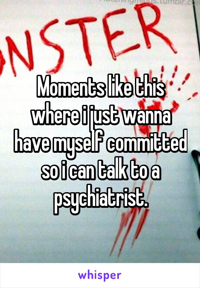 Moments like this where i just wanna have myself committed so i can talk to a psychiatrist.