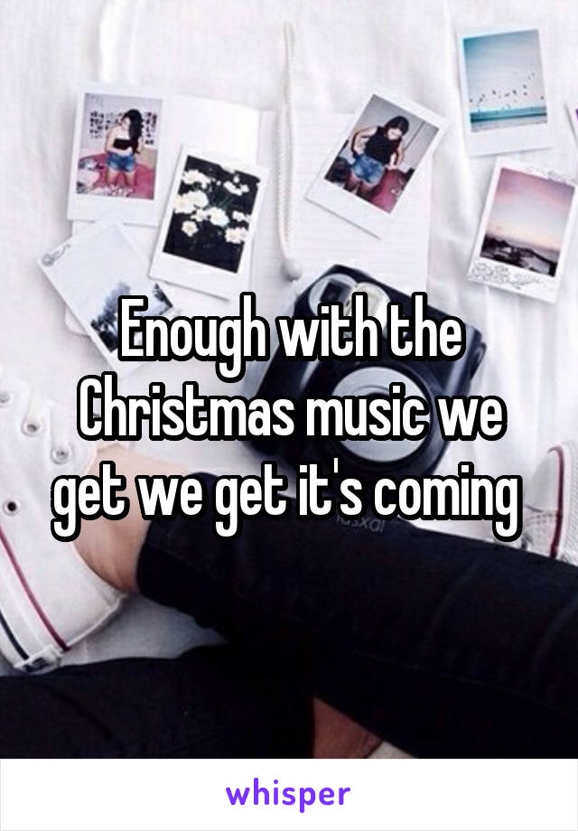 Enough with the Christmas music we get we get it's coming