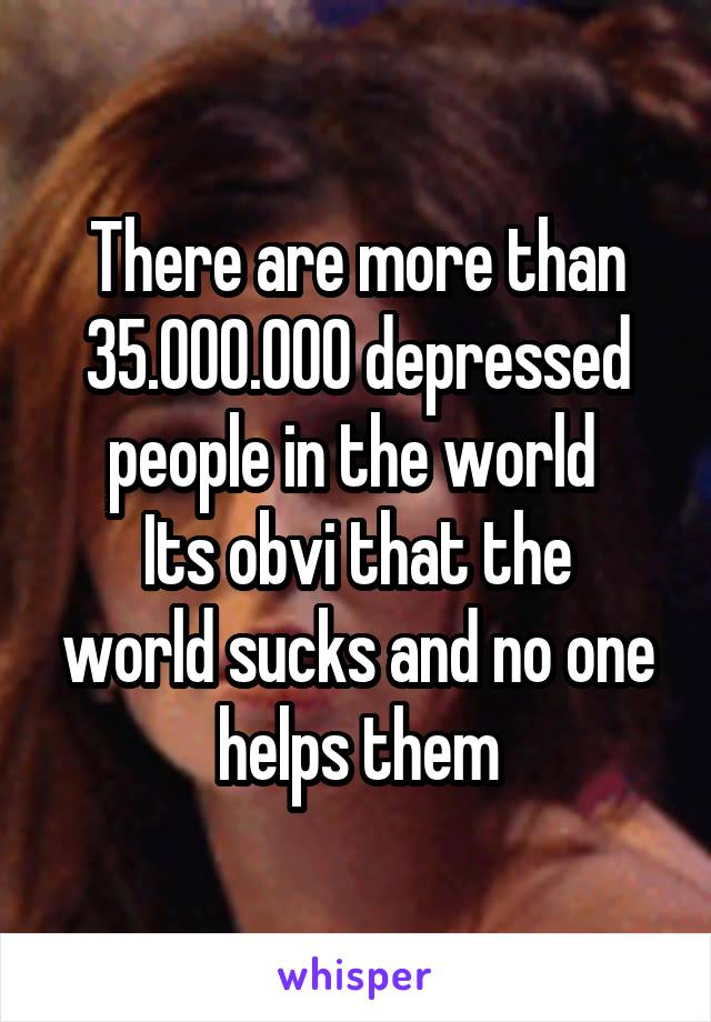 There are more than 35.000.000 depressed people in the world  Its obvi that the world sucks and no one helps them