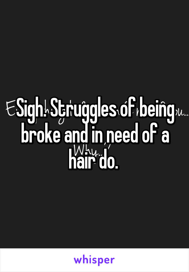 Sigh. Struggles of being broke and in need of a hair do.