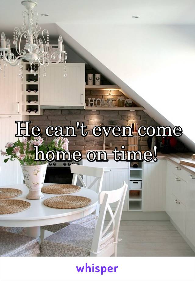 He can't even come home on time!