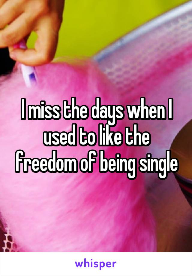 I miss the days when I used to like the freedom of being single