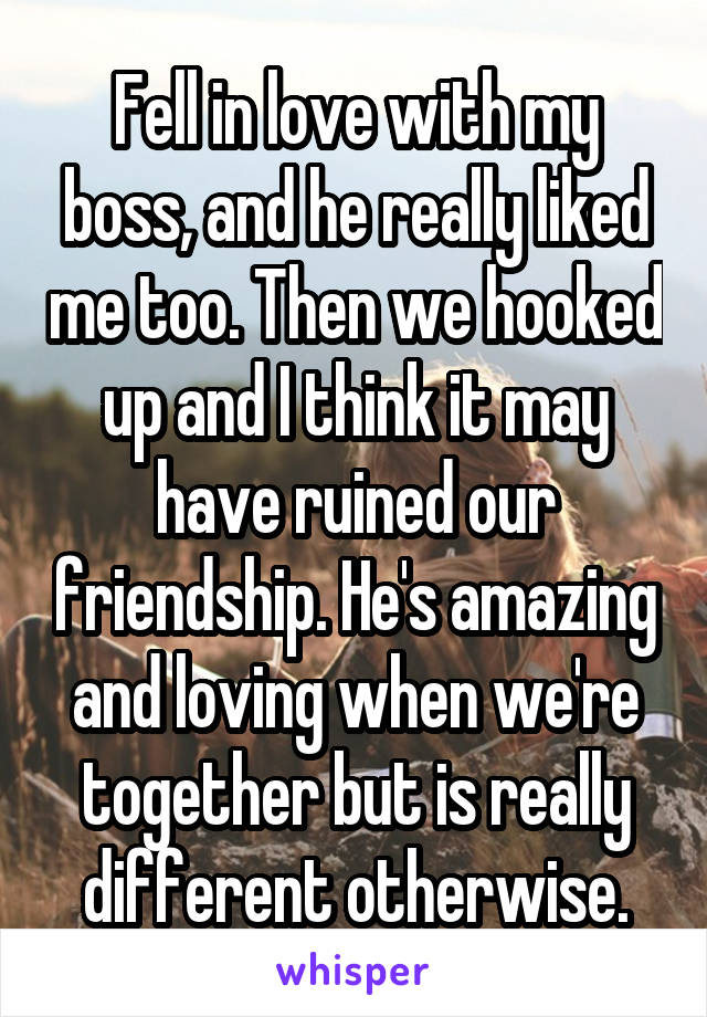 Fell in love with my boss, and he really liked me too. Then we hooked up and I think it may have ruined our friendship. He's amazing and loving when we're together but is really different otherwise.