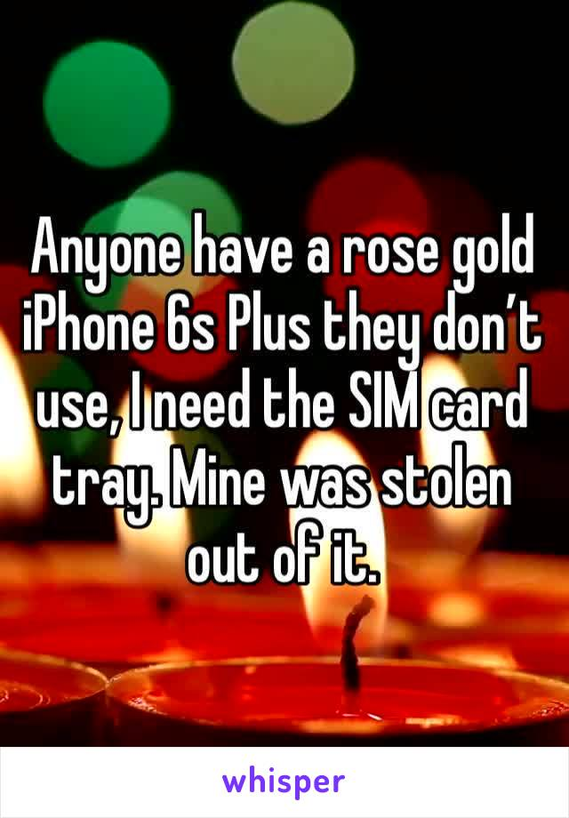 Anyone have a rose gold iPhone 6s Plus they don't use, I need the SIM card tray. Mine was stolen out of it.