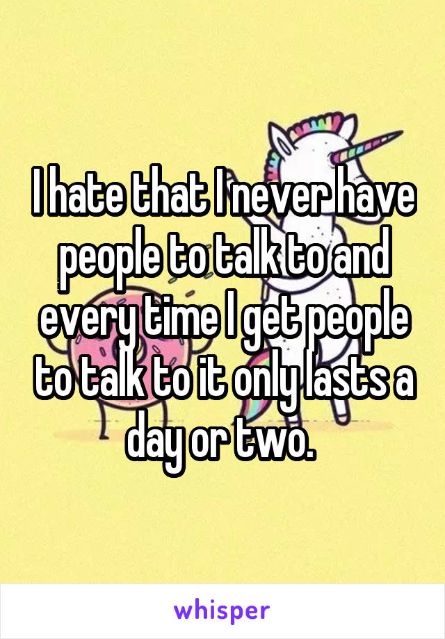 I hate that I never have people to talk to and every time I get people to talk to it only lasts a day or two.