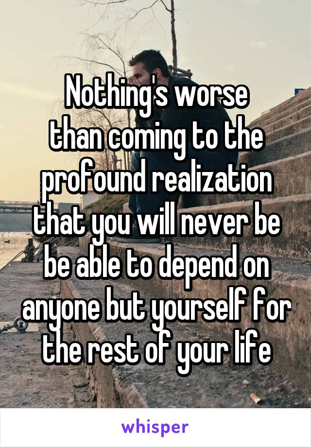 Nothing's worse than coming to the profound realization that you will never be be able to depend on anyone but yourself for the rest of your life