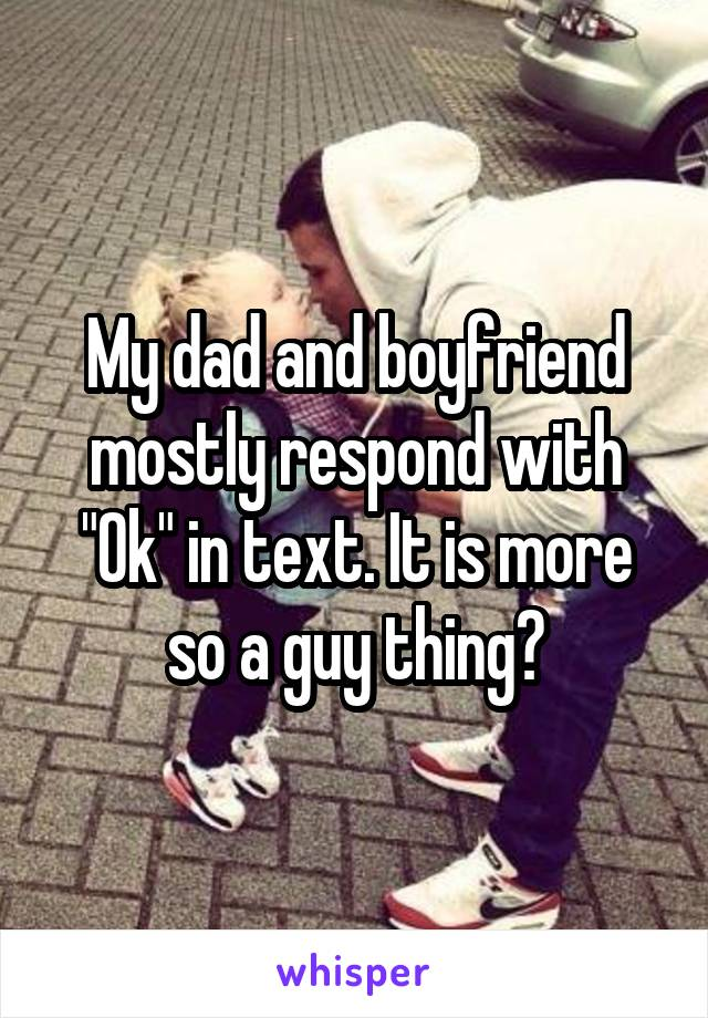 """My dad and boyfriend mostly respond with """"Ok"""" in text. It is more so a guy thing?"""