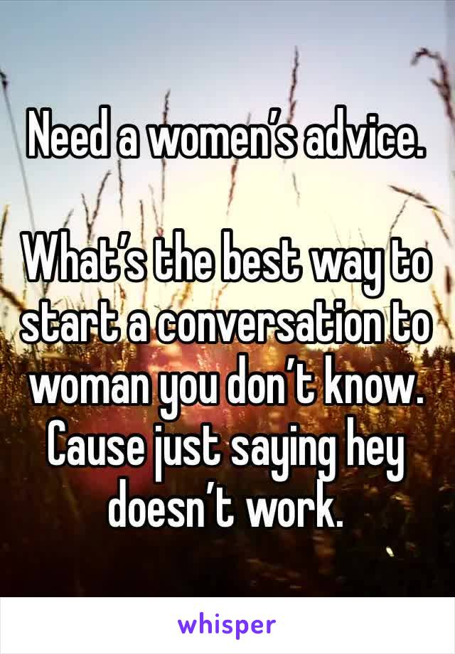Need a women's advice.  What's the best way to start a conversation to woman you don't know. Cause just saying hey doesn't work.