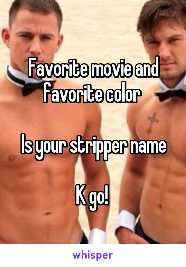 Favorite movie and favorite color   Is your stripper name  K go!
