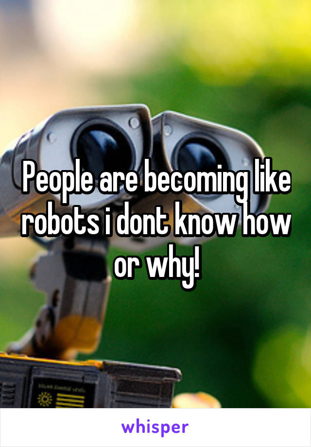 People are becoming like robots i dont know how or why!