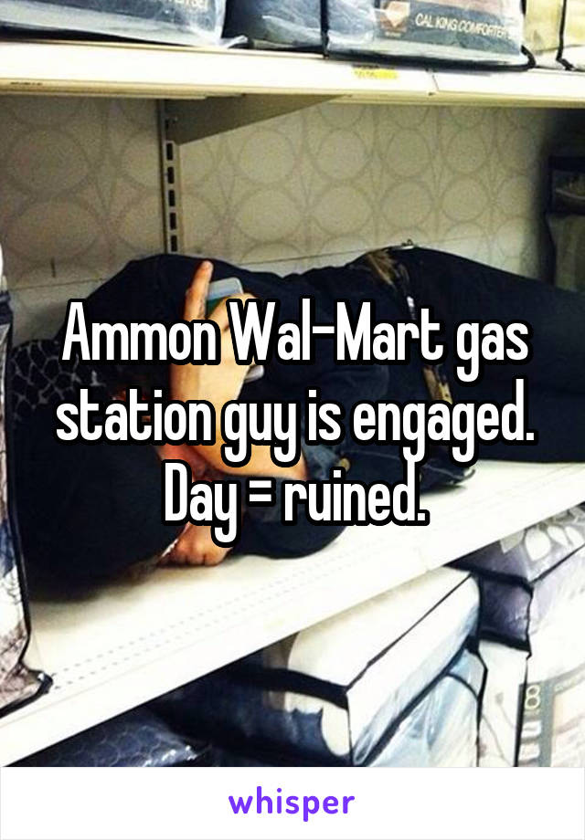 Ammon Wal-Mart gas station guy is engaged. Day = ruined.