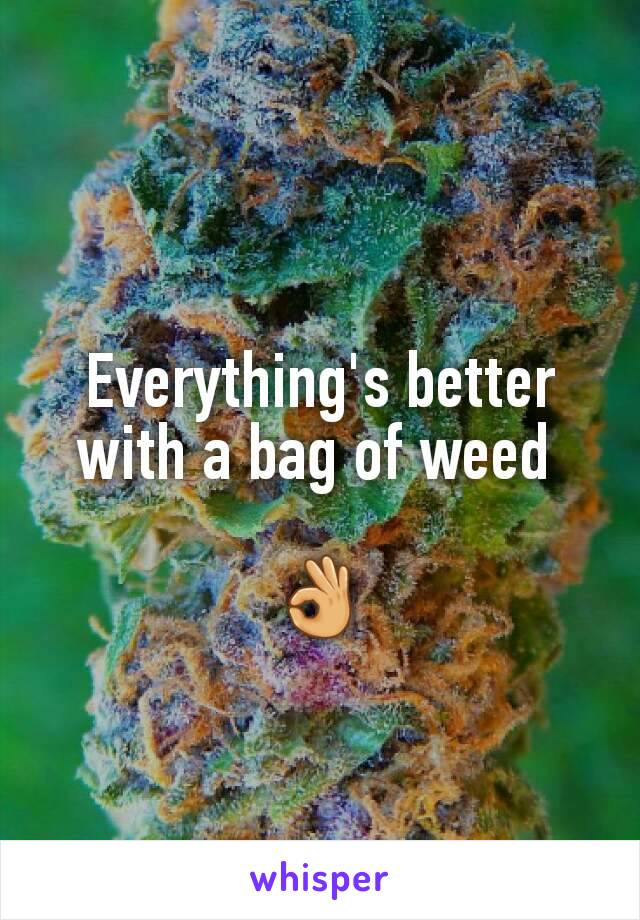 Everything's better with a bag of weed   👌