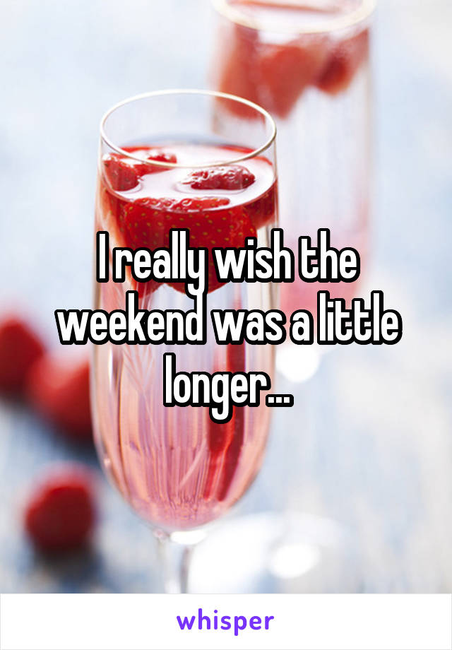 I really wish the weekend was a little longer...