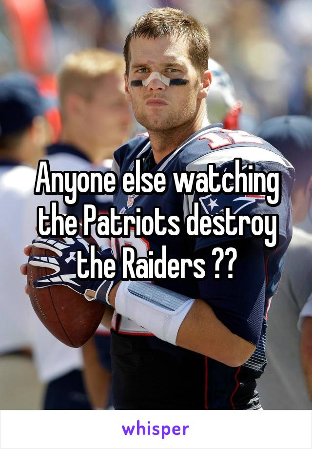 Anyone else watching the Patriots destroy the Raiders ??