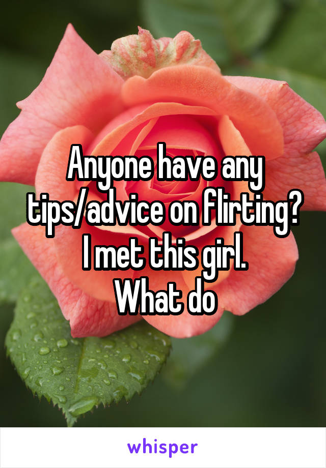 Anyone have any tips/advice on flirting? I met this girl. What do
