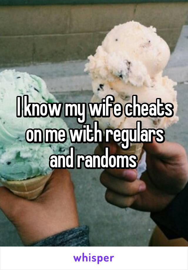 I know my wife cheats on me with regulars and randoms