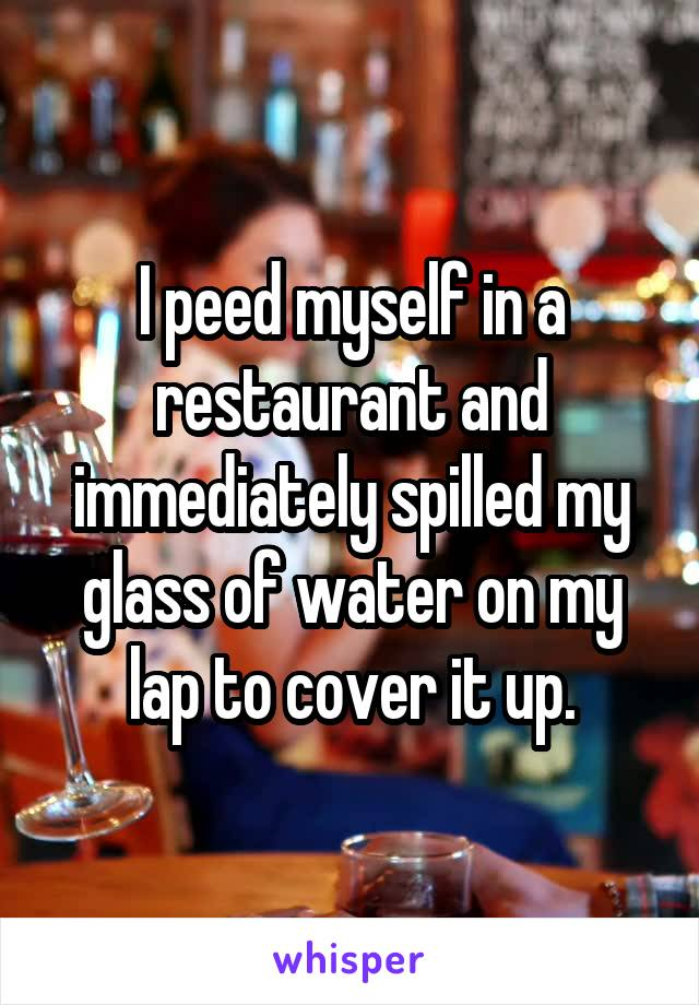 I peed myself in a restaurant and immediately spilled my glass of water on my lap to cover it up.