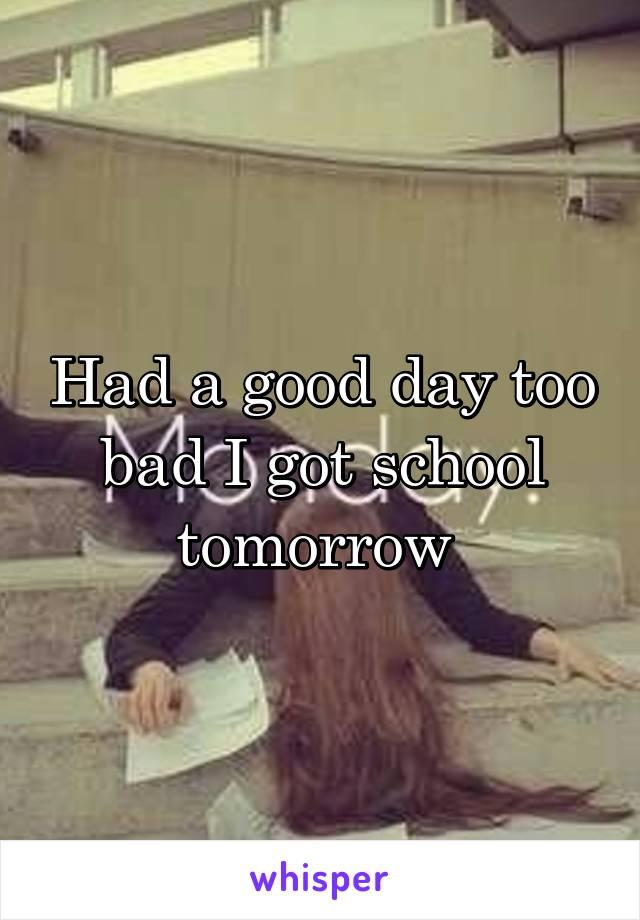 Had a good day too bad I got school tomorrow