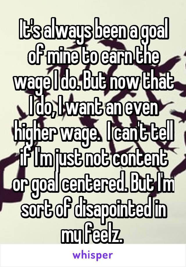 It's always been a goal of mine to earn the wage I do. But now that I do, I want an even higher wage.  I can't tell if I'm just not content or goal centered. But I'm sort of disapointed in my feelz.