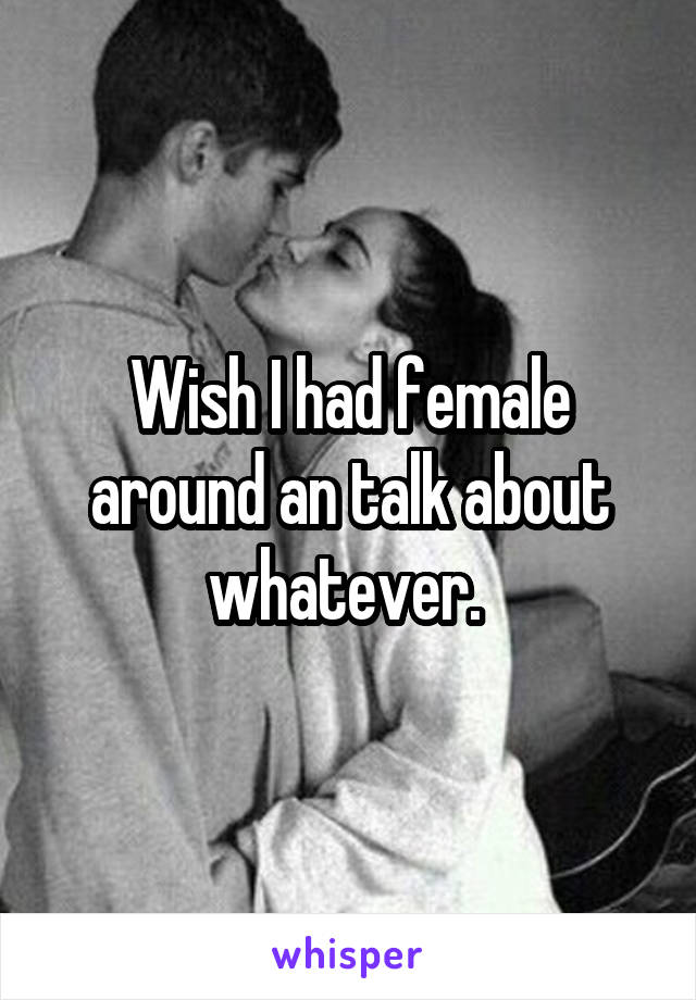 Wish I had female around an talk about whatever.