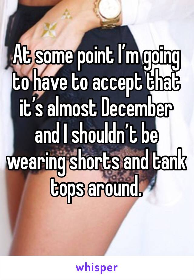 At some point I'm going to have to accept that it's almost December and I shouldn't be wearing shorts and tank tops around.