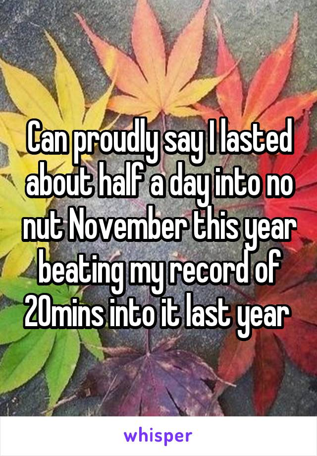 Can proudly say I lasted about half a day into no nut November this year beating my record of 20mins into it last year